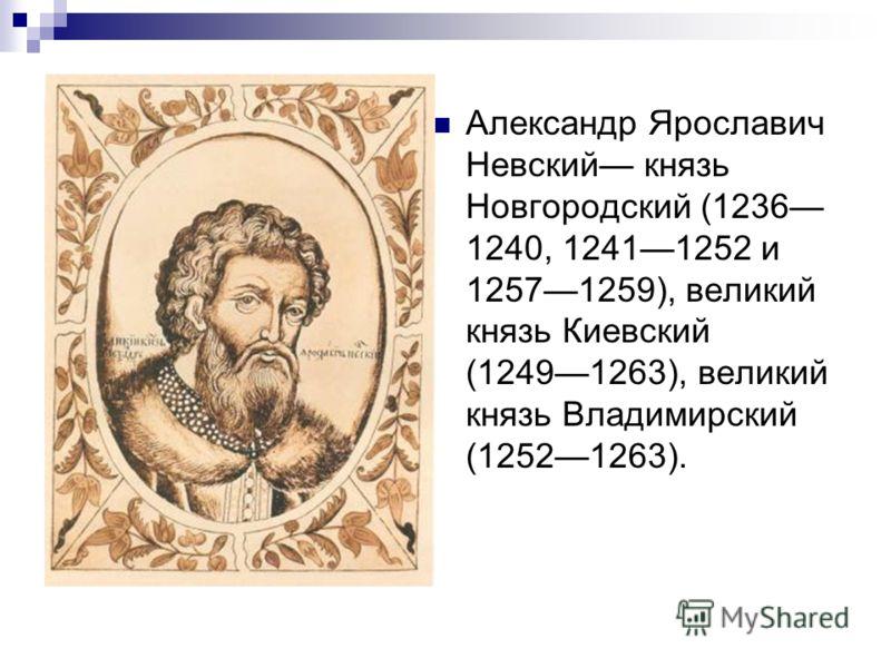 Александр Ярославич Невский князь Новгородский (1236 1240, 12411252 и 12571259), великий князь Киевский (12491263), великий князь Владимирский (12521263).