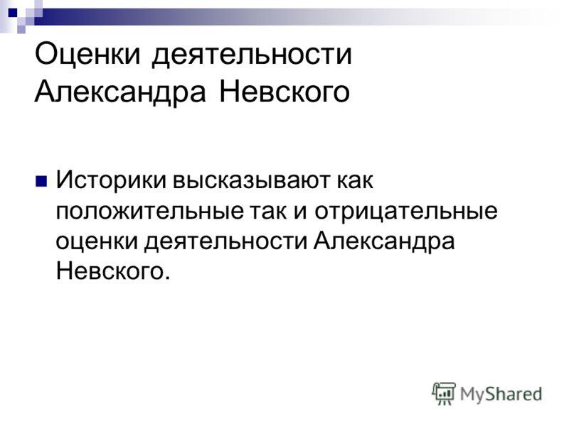 Оценки деятельности Александра Невского Историки высказывают как положительные так и отрицательные оценки деятельности Александра Невского.
