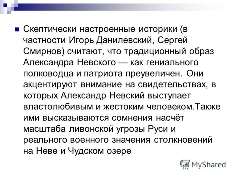 Скептически настроенные историки (в частности Игорь Данилевский, Сергей Смирнов) считают, что традиционный образ Александра Невского как гениального полководца и патриота преувеличен. Они акцентируют внимание на свидетельствах, в которых Александр Не