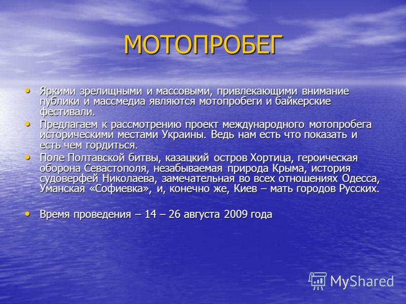 Яркими зрелищными и массовыми, привлекающими внимание публики и массмедиа являются мотопробеги и байкерские фестивали. Предлагаем к рассмотрению проект международного мотопробега историческими местами Украины. Ведь нам есть что показать и есть чем го