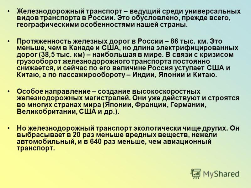 Железнодорожный транспорт – ведущий среди универсальных видов транспорта в России. Это обусловлено, прежде всего, географическими особенностями нашей страны. Протяженность железных дорог в России – 86 тыс. км. Это меньше, чем в Канаде и США, но длина