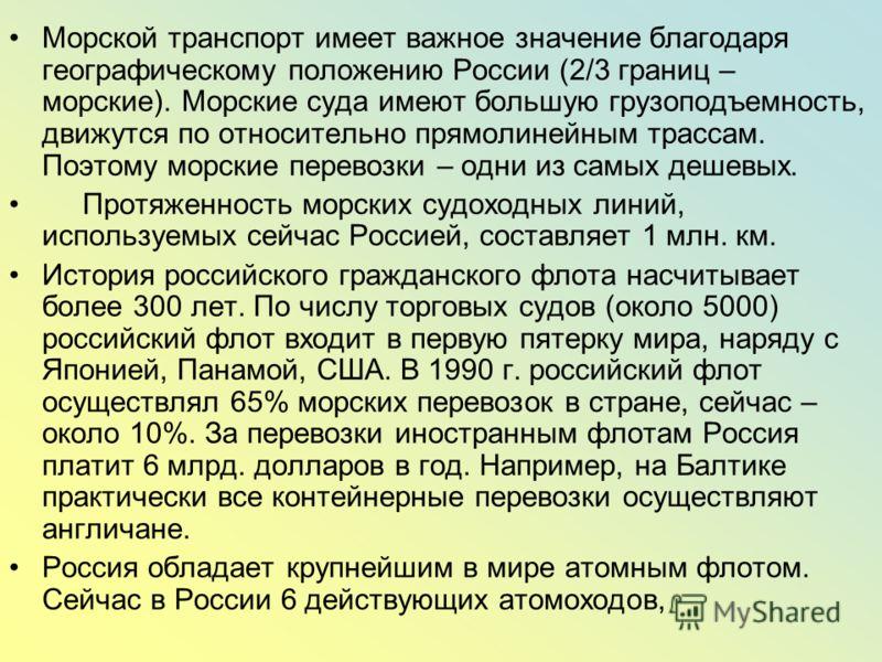 Морской транспорт имеет важное значение благодаря географическому положению России (2/3 границ – морские). Морские суда имеют большую грузоподъемность, движутся по относительно прямолинейным трассам. Поэтому морские перевозки – одни из самых дешевых.