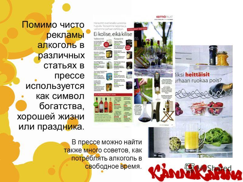 Помимо чисто рекламы алкоголь в различных статьях в прессе используется как символ богатства, хорошей жизни или праздника. В прессе можно найти также много советов, как потреблять алкоголь в свободное время.