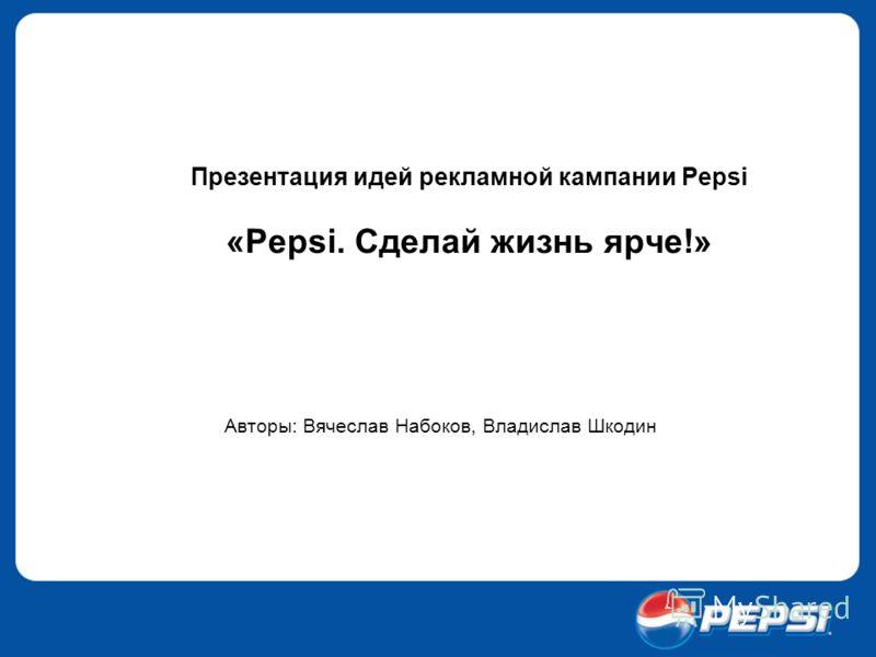 Презентация идей рекламной кампании Pepsi «Pepsi. Сделай жизнь ярче!» Авторы: Вячеслав Набоков, Владислав Шкодин