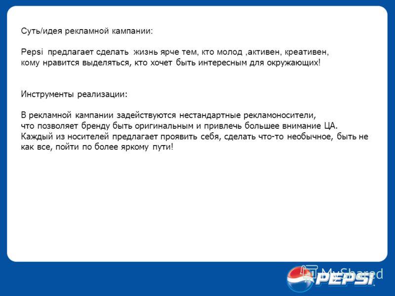 Суть/идея рекламной кампании: Pepsi предлагает сделать жизнь ярче тем, кто молод,активен, креативен, кому нравится выделяться, кто хочет быть интересным для окружающих! Инструменты реализации: В рекламной кампании задействуются нестандартные рекламон