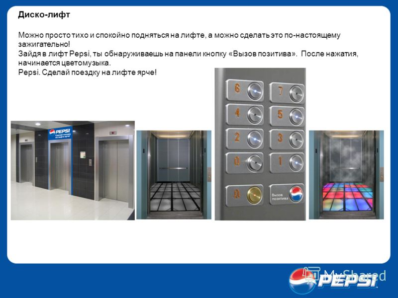 Диско-лифт Можно просто тихо и спокойно подняться на лифте, а можно сделать это по-настоящему зажигательно! Зайдя в лифт Pepsi, ты обнаруживаешь на панели кнопку «Вызов позитива». После нажатия, начинается цветомузыка. Pepsi. Сделай поездку на лифте