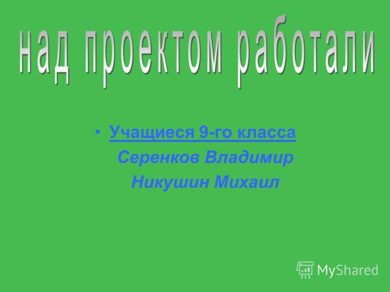 Учащиеся 9-го класса Серенков Владимир Никушин Михаил