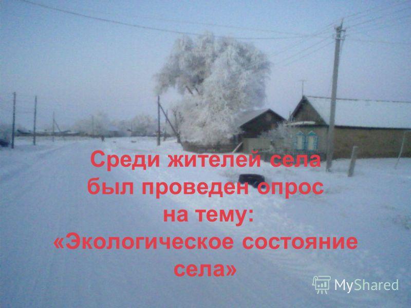 Среди жителей села был проведен опрос на тему: «Экологическое состояние села»