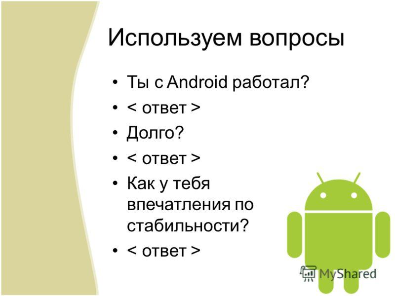 Ты с Android работал? Долго? Как у тебя впечатления по стабильности? Используем вопросы