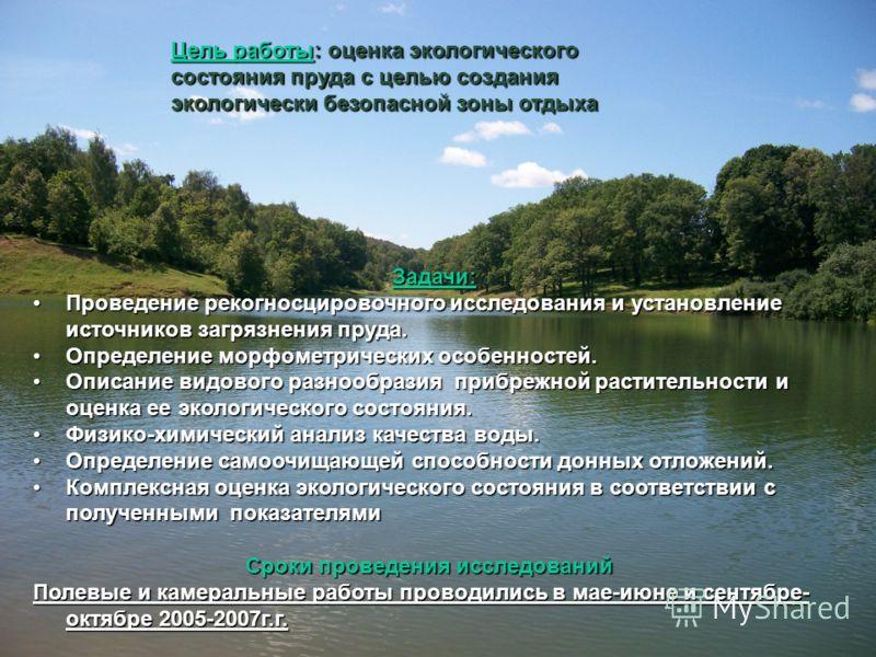 Цель работы: оценка экологического состояния пруда с целью создания экологически безопасной зоны отдыха Задачи: Проведение рекогносцировочного исследования и установление источников загрязнения пруда.Проведение рекогносцировочного исследования и уста