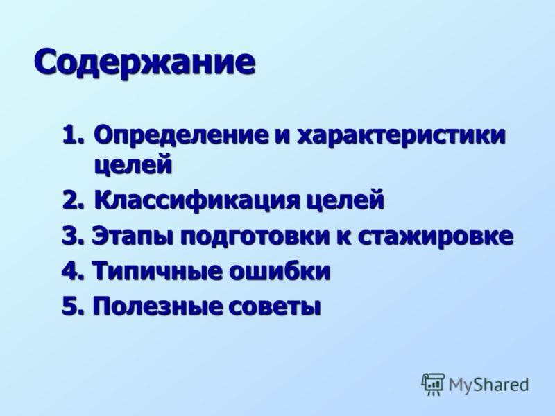 1.Определение и характеристики целей 2.Классификация целей 3. Этапы подготовки к стажировке 4. Типичные ошибки 5. Полезные советы Содержание