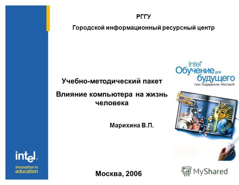 РГГУ Городской информационный ресурсный центр Учебно-методический пакет Влияние компьютера на жизнь человека Марихина В.П. Москва, 2006