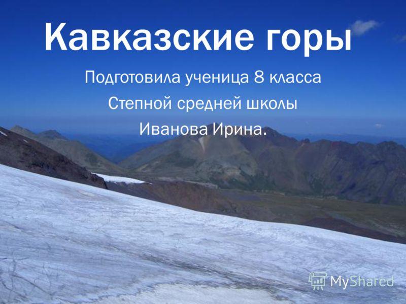 Кавказские горы Подготовила ученица 8 класса Степной средней школы Иванова Ирина.