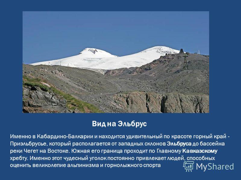Вид на Эльбрус Именно в Кабардино-Балкарии и находится удивительный по красоте горный край - Приэльбрусье, который располагается от западных склонов Эльбруса до бассейна реки Чегет на Востоке. Южная его граница проходит по Главному Кавказскому хребту