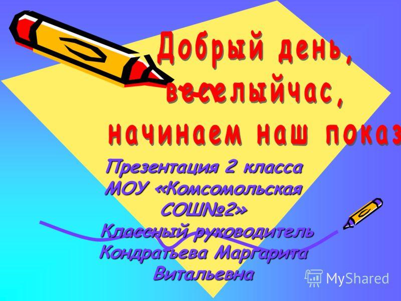 Презентация 2 класса МОУ «Комсомольская СОШ2» Классный руководитель Кондратьева Маргарита Витальевна