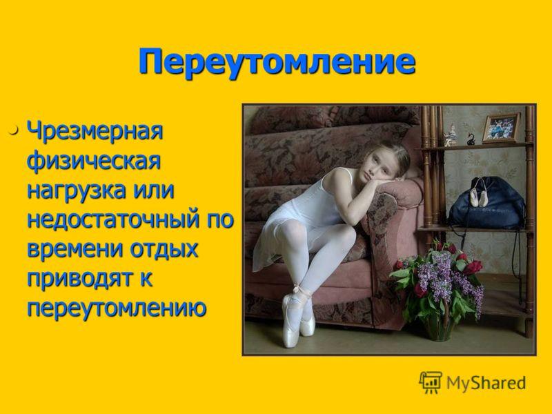 Переутомление Чрезмерная физическая нагрузка или недостаточный по времени отдых приводят к переутомлению