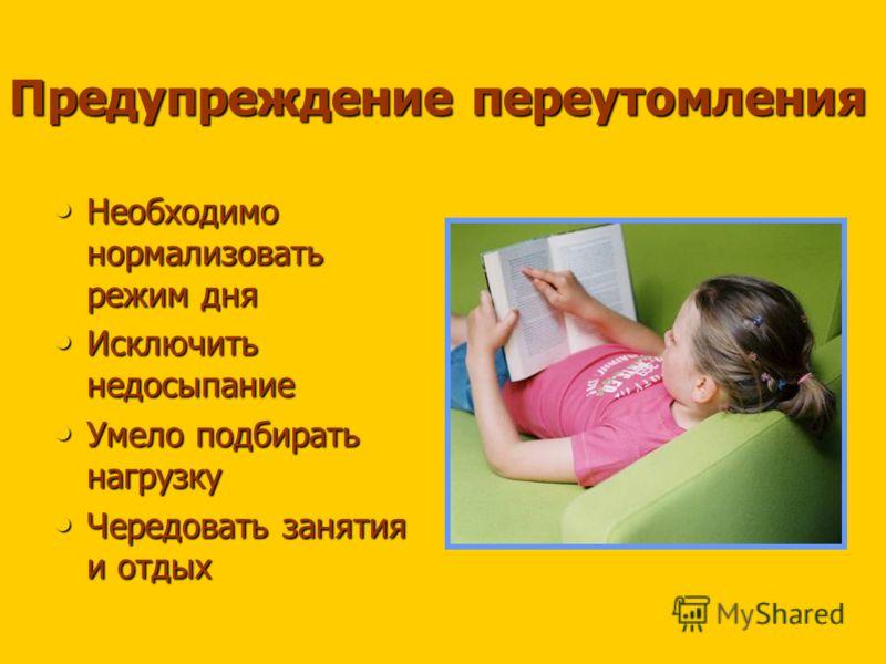 Предупреждение переутомления Необходимо нормализовать режим дня Исключить недосыпание Умело подбирать нагрузку Чередовать занятия и отдых