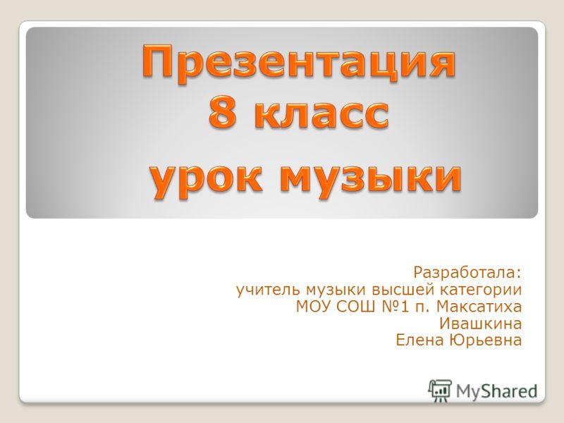 Разработала: учитель музыки высшей категории МОУ СОШ 1 п. Максатиха Ивашкина Елена Юрьевна