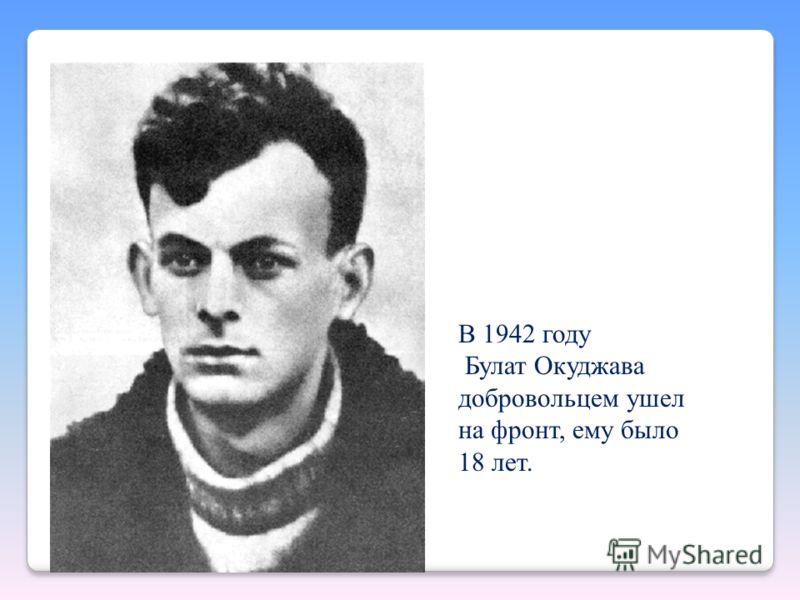 В 1942 году Булат Окуджава добровольцем ушел на фронт, ему было 18 лет.