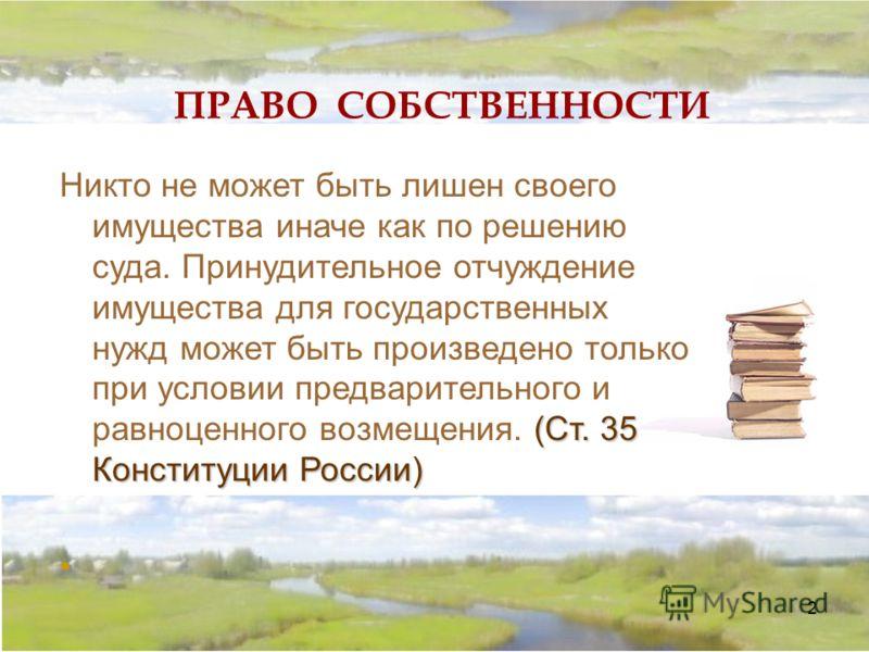 2 ПРАВО СОБСТВЕННОСТИ (Ст. 35 Конституции России) Никто не может быть лишен своего имущества иначе как по решению суда. Принудительное отчуждение имущества для государственных нужд может быть произведено только при условии предварительного и равноцен