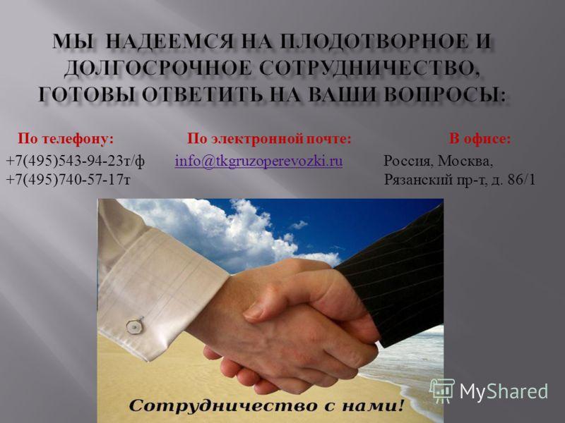 МЫ НАДЕЕМСЯ НА ПЛОДОТВОРНОЕ И ДОЛГОСРОЧНОЕ СОТРУДНИЧЕСТВО, ГОТОВЫ ОТВЕТИТЬ НА ВАШИ ВОПРОСЫ: По телефону : По электронной почте : В офисе : +7(495) 543-94-23т / ф info @ tkgruzoperevozki. ru Россия, Москва, +7(495)740-57-17 т Рязанский пр - т, д. 86/1