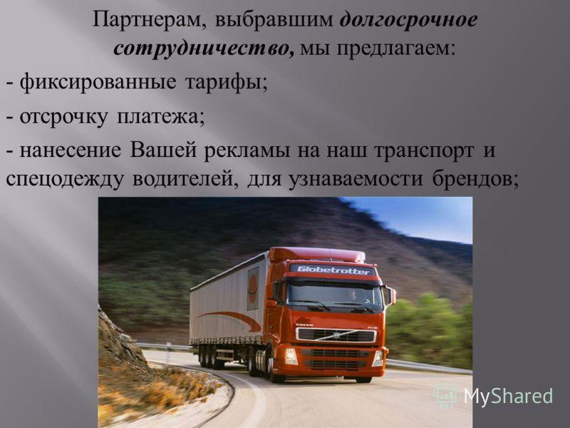 Партнерам, выбравшим долгосрочное сотрудничество, мы предлагаем : - фиксированные тарифы ; - отсрочку платежа ; - нанесение Вашей рекламы на наш транспорт и спецодежду водителей, для узнаваемости брендов ;