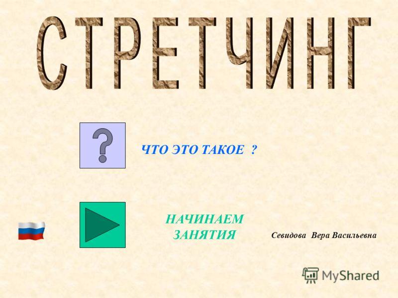 ЧТО ЭТО ТАКОЕ ? НАЧИНАЕМ ЗАНЯТИЯ Севидова Вера Васильевна