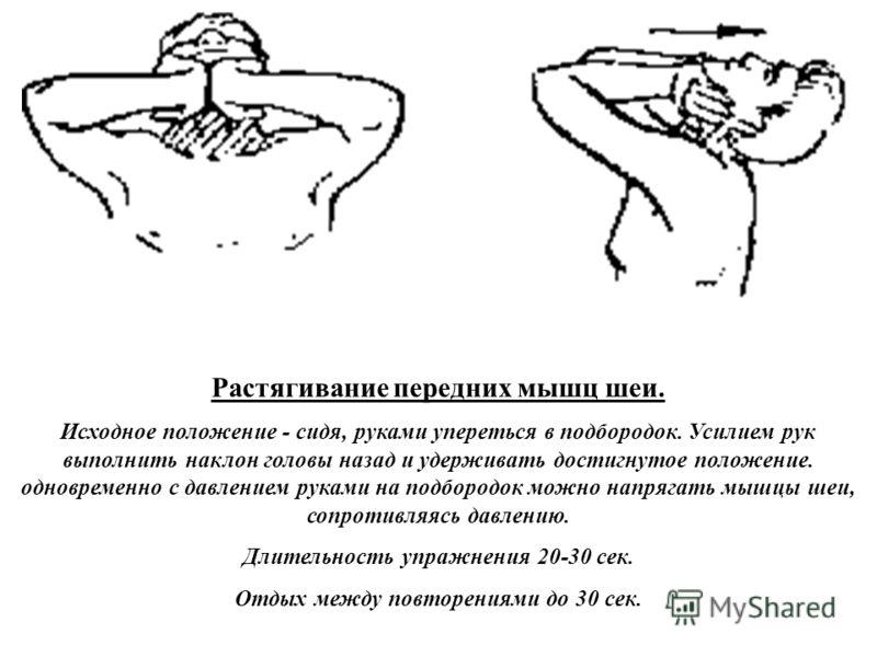 Растягивание передних мышц шеи. Исходное положение - сидя, руками упереться в подбородок. Усилием рук выполнить наклон головы назад и удерживать достигнутое положение. одновременно с давлением руками на подбородок можно напрягать мышцы шеи, сопротивл