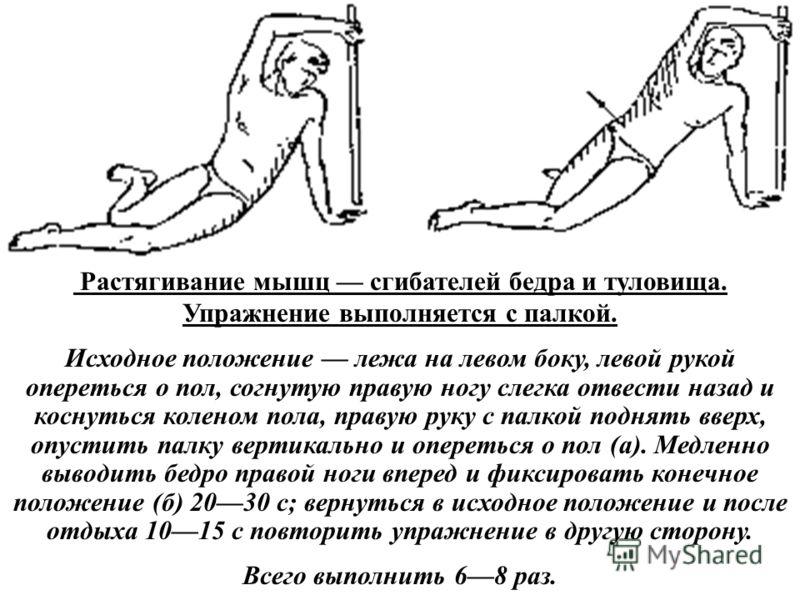 Растягивание мышц сгибателей бедра и туловища. Упражнение выполняется с палкой. Исходное положение лежа на левом боку, левой рукой опереться о пол, согнутую правую ногу слегка отвести назад и коснуться коленом пола, правую руку с палкой поднять вверх