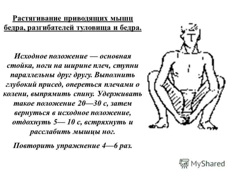 Растягивание приводящих мышц бедра, разгибателей туловища и бедра. Исходное положение основная стойка, ноги на ширине плеч, ступни параллельны друг другу. Выполнить глубокий присед, опереться плечами о колени, выпрямить спину. Удерживать такое положе