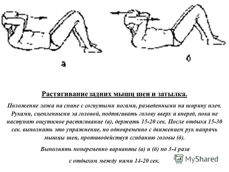 Растягивание задних мышц шеи и затылка. Положение лежа на спине с согнутыми ногами, разведенными на ширину плеч. Руками, сцепленными за головой, подтягивать голову вверх и вперед, пока не наступит ощутимое растягивание (а), держать 15-20 сек. После о