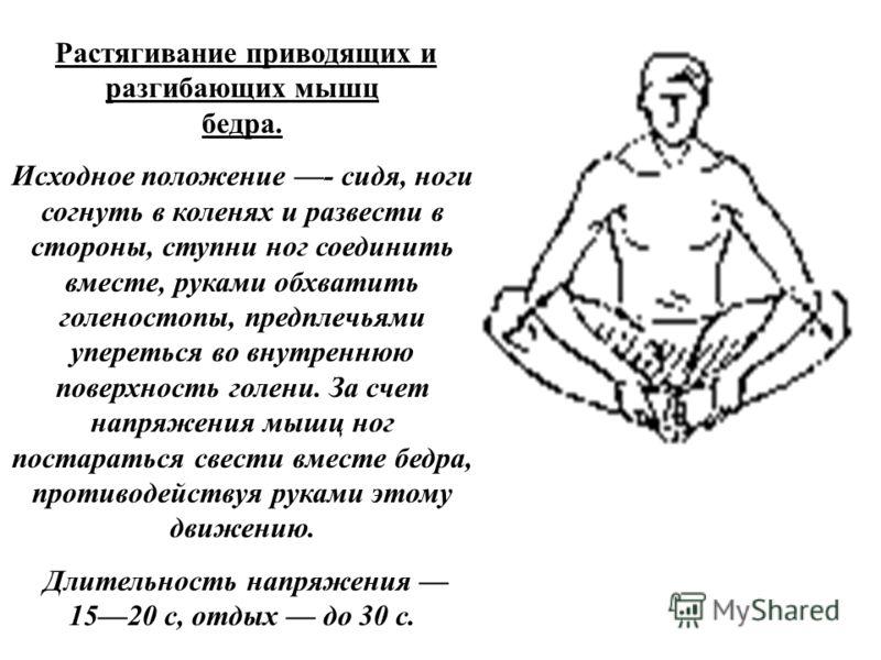 Растягивание приводящих и разгибающих мышц бедра. Исходное положение - сидя, ноги согнуть в коленях и развести в стороны, ступни ног соединить вместе, руками обхватить голеностопы, предплечьями упереться во внутреннюю поверхность голени. За счет напр