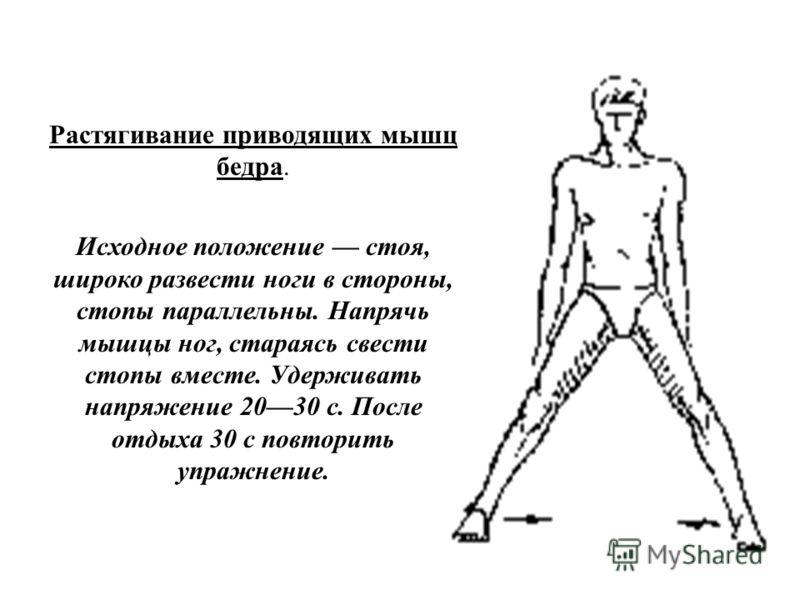 Растягивание приводящих мышц бедра. Исходное положение стоя, широко развести ноги в стороны, стопы параллельны. Напрячь мышцы ног, стараясь свести стопы вместе. Удерживать напряжение 2030 с. После отдыха 30 с повторить упражнение.
