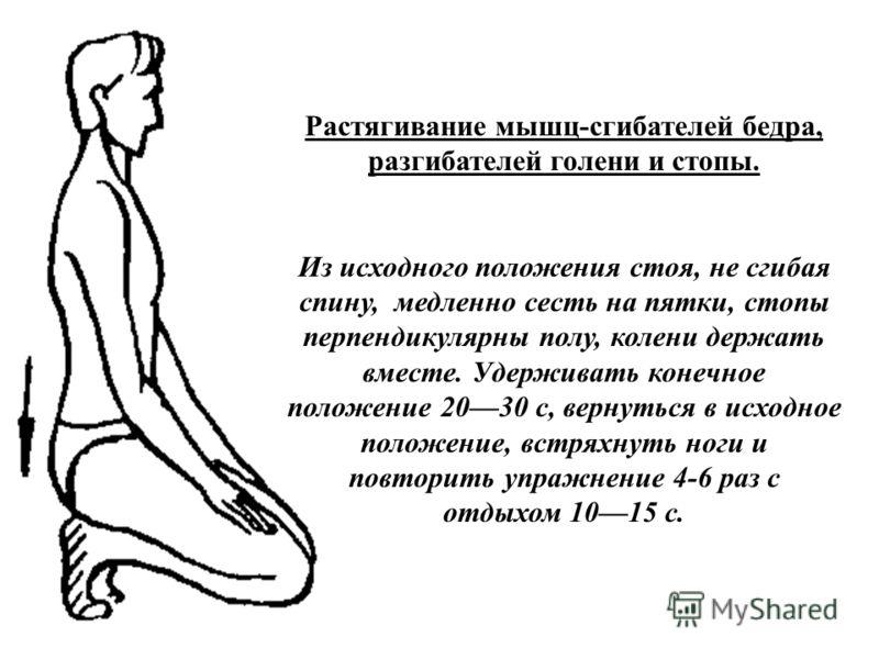 Растягивание мышц-сгибателей бедра, разгибателей голени и стопы. Из исходного положения стоя, не сгибая спину, медленно сесть на пятки, стопы перпендикулярны полу, колени держать вместе. Удерживать конечное положение 2030 с, вернуться в исходное поло