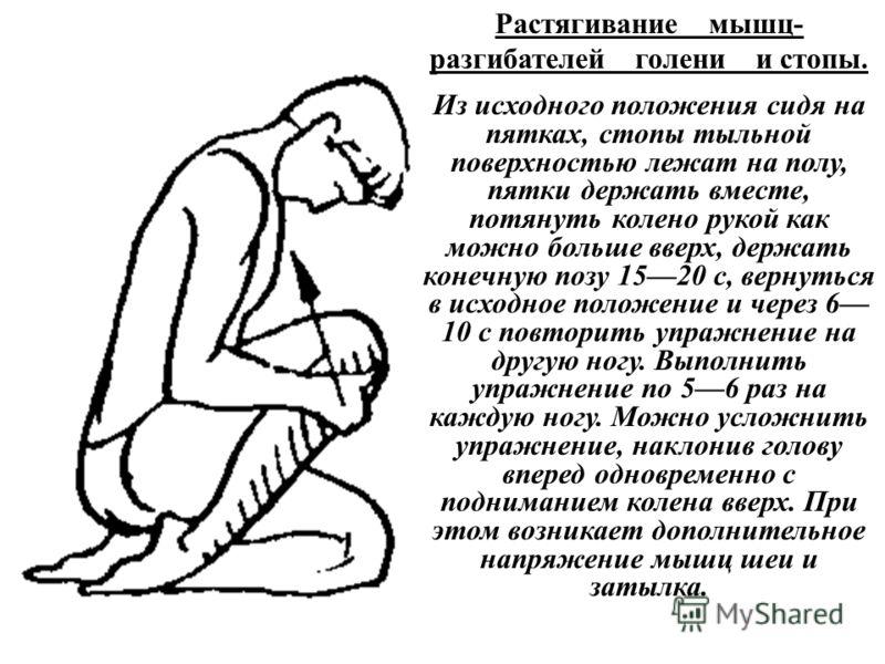 Растягивание мышц- разгибателей голени и стопы. Из исходного положения сидя на пятках, стопы тыльной поверхностью лежат на полу, пятки держать вместе, потянуть колено рукой как можно больше вверх, держать конечную позу 1520 с, вернуться в исходное по