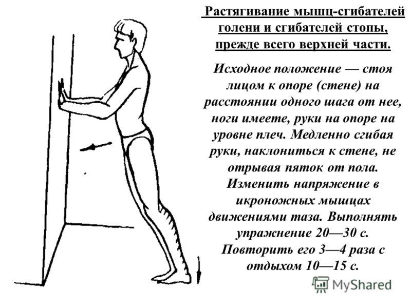 Растягивание мышц-сгибателей голени и сгибателей стопы, прежде всего верхней части. Исходное положение стоя лицом к опоре (стене) на расстоянии одного шага от нее, ноги имеете, руки на опоре на уровне плеч. Медленно сгибая руки, наклониться к стене,