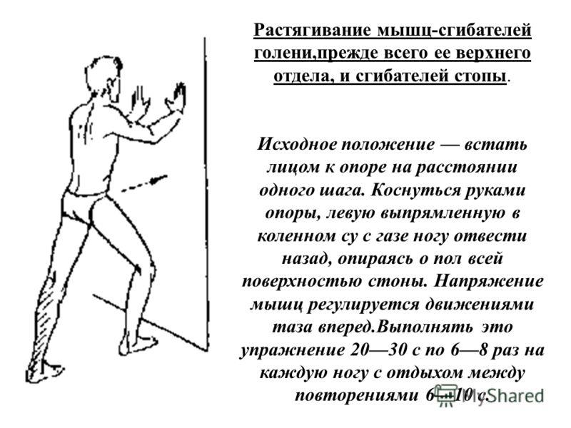 Растягивание мышц-сгибателей голени,прежде всего ее верхнего отдела, и сгибателей стопы. Исходное положение встать лицом к опоре на расстоянии одного шага. Коснуться руками опоры, левую выпрямленную в коленном су с газе ногу отвести назад, опираясь о