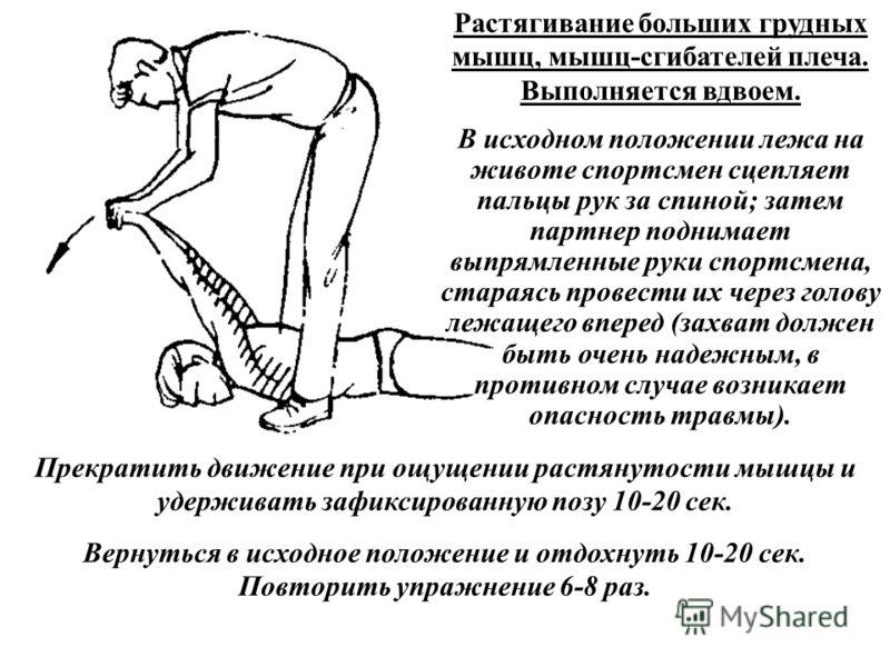 Растягивание больших грудных мышц, мышц-сгибателей плеча. Выполняется вдвоем. В исходном положении лежа на животе спортсмен сцепляет пальцы рук за спиной; затем партнер поднимает выпрямленные руки спортсмена, стараясь провести их через голову лежащег