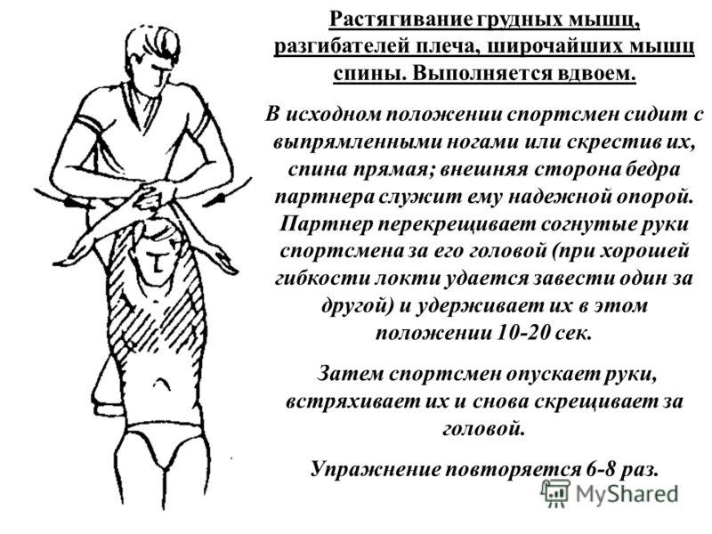 Растягивание грудных мышц, разгибателей плеча, широчайших мышц спины. Выполняется вдвоем. В исходном положении спортсмен сидит с выпрямленными ногами или скрестив их, спина прямая; внешняя сторона бедра партнера служит ему надежной опорой. Партнер пе