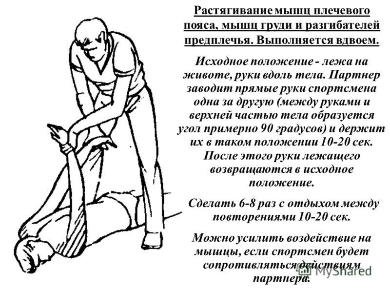 Растягивание мышц плечевого пояса, мышц груди и разгибателей предплечья. Выполняется вдвоем. Исходное положение - лежа на животе, руки вдоль тела. Партнер заводит прямые руки спортсмена одна за другую (между руками и верхней частью тела образуется уг