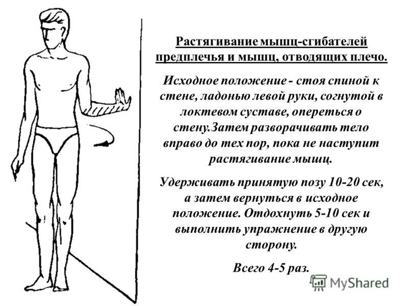 Растягивание мышц-сгибателей предплечья и мышц, отводящих плечо. Исходное положение - стоя спиной к стене, ладонью левой руки, согнутой в локтевом суставе, опереться о стену.Затем разворачивать тело вправо до тех пор, пока не наступит растягивание мы