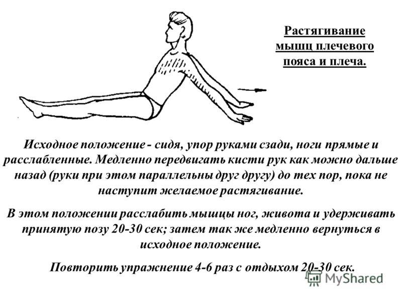 Растягивание мышц плечевого пояса и плеча. Исходное положение - сидя, упор руками сзади, ноги прямые и расслабленные. Медленно передвигать кисти рук как можно дальше назад (руки при этом параллельны друг другу) до тех пор, пока не наступит желаемое р