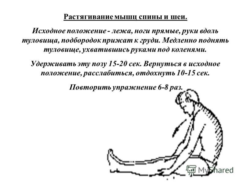 Растягивание мышц спины и шеи. Исходное положение - лежа, ноги прямые, руки вдоль туловища, подбородок прижат к груди. Медленно поднять туловище, ухватившись руками под коленями. Удерживать эту позу 15-20 сек. Вернуться в исходное положение, расслаби