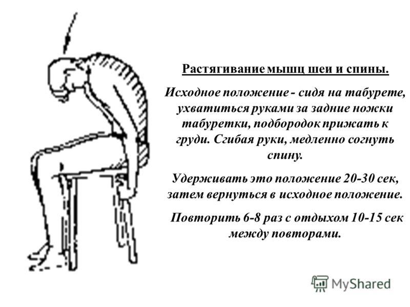 Растягивание мышц шеи и спины. Исходное положение - сидя на табурете, ухватиться руками за задние ножки табуретки, подбородок прижать к груди. Сгибая руки, медленно согнуть спину. Удерживать это положение 20-30 сек, затем вернуться в исходное положен