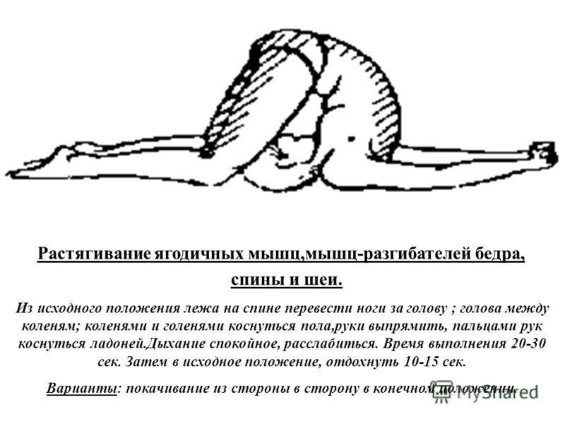 Растягивание ягодичных мышц,мышц-разгибателей бедра, спины и шеи. Из исходного положения лежа на спине перевести ноги за голову ; голова между коленям; коленями и голенями коснуться пола,руки выпрямить, пальцами рук коснуться ладоней.Дыхание спокойно