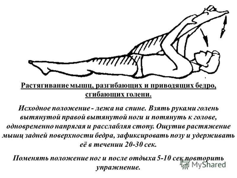 Растягивание мышц, разгибающих и приводящих бедро, сгибающих голени. Исходное положение - лежа на спине. Взять руками голень вытянутой правой вытянутой ноги и потянуть к голове, одновременно напрягая и расслабляя стопу. Ощутив растяжение мышц задней