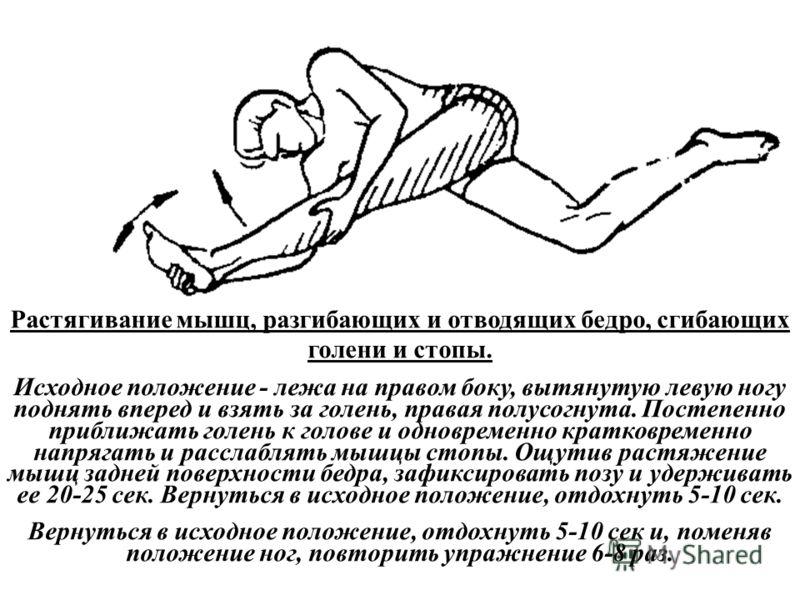 Растягивание мышц, разгибающих и отводящих бедро, сгибающих голени и стопы. Исходное положение - лежа на правом боку, вытянутую левую ногу поднять вперед и взять за голень, правая полусогнута. Постепенно приближать голень к голове и одновременно крат
