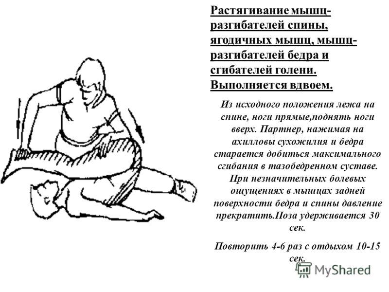Растягивание мышц- разгибателей спины, ягодичных мышц, мышц- разгибателей бедра и сгибателей голени. Выполняется вдвоем. Из исходного положения лежа на спине, ноги прямые,поднять ноги вверх. Партнер, нажимая на ахилловы сухожилия и бедра старается до