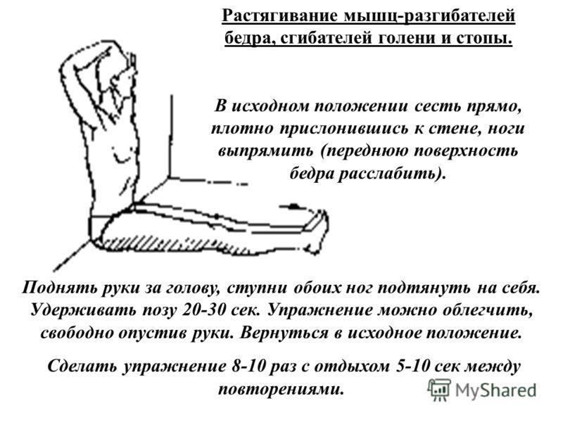 Растягивание мышц-разгибателей бедра, сгибателей голени и стопы. В исходном положении сесть прямо, плотно прислонившись к стене, ноги выпрямить (переднюю поверхность бедра расслабить). Поднять руки за голову, ступни обоих ног подтянуть на себя. Удерж