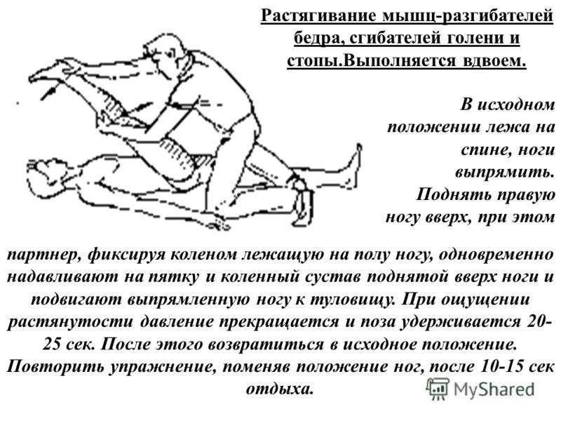 Растягивание мышц-разгибателей бедра, сгибателей голени и стопы.Выполняется вдвоем. В исходном положении лежа на спине, ноги выпрямить. Поднять правую ногу вверх, при этом партнер, фиксируя коленом лежащую на полу ногу, одновременно надавливают на пя